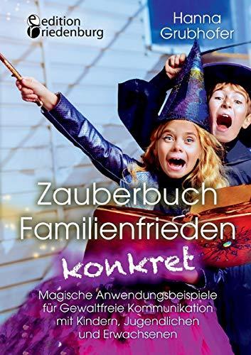Zauberbuch Familienfrieden konkret - Magische Anwendungsbeispiele für Gewaltfreie Kommunikation mit...